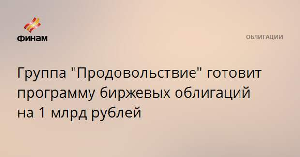"""Группа """"Продовольствие"""" готовит программу биржевых облигаций на 1 млрд рублей"""