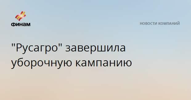"""""""Русагро"""" завершила уборочную кампанию"""