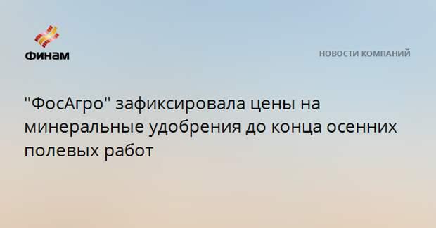 """""""ФосАгро"""" зафиксировала цены на минеральные удобрения до конца осенних полевых работ"""