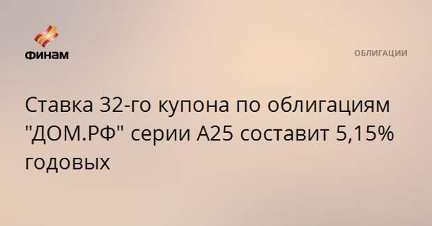 """Ставка 32-го купона по облигациям """"ДОМ.РФ"""" серии А25 составит 5,15% годовых"""