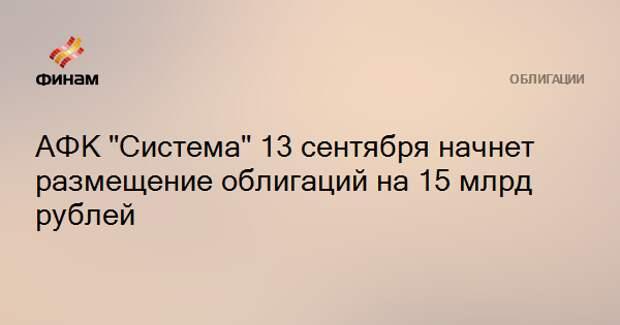 """АФК """"Система"""" 13 сентября начнет размещение облигаций на 15 млрд рублей"""