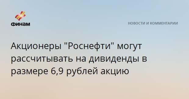 """Акционеры """"Роснефти"""" могут рассчитывать на дивиденды в размере 6,9 рублей акцию"""