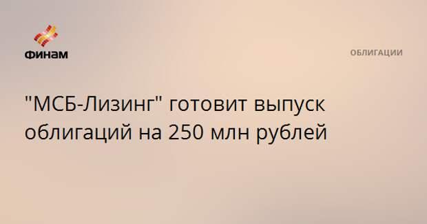 """""""МСБ-Лизинг"""" готовит выпуск облигаций на 250 млн рублей"""