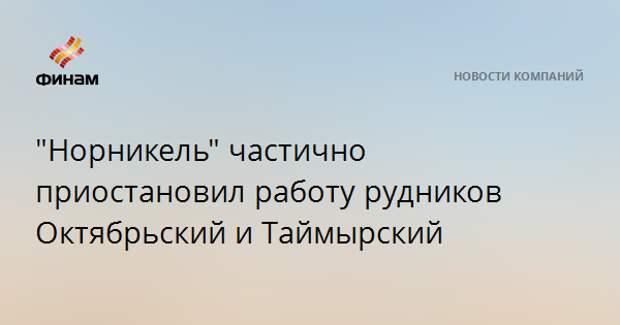 """""""Норникель"""" частично приостановил работу рудников Октябрьский и Таймырский"""