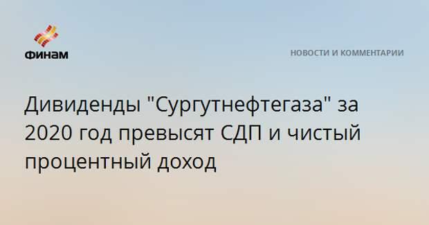 """Дивиденды """"Сургутнефтегаза"""" за 2020 год превысят СДП и чистый процентный доход"""
