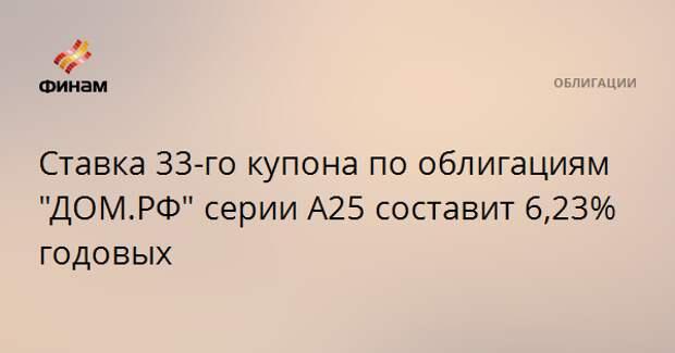 """Ставка 33-го купона по облигациям """"ДОМ.РФ"""" серии А25 составит 6,23% годовых"""