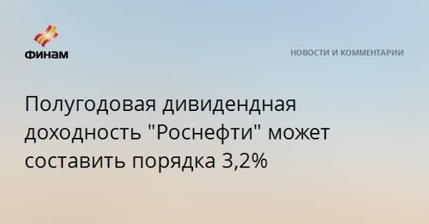 """Полугодовая дивидендная доходность """"Роснефти"""" может составить порядка 3,2%"""