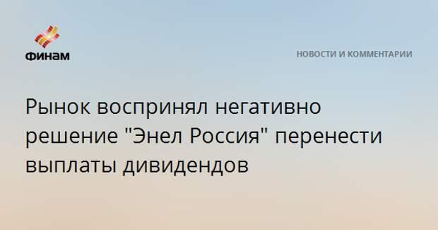 """Рынок воспринял негативно решение """"Энел Россия"""" перенести выплаты дивидендов"""
