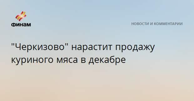 """""""Черкизово"""" нарастит продажу куриного мяса в декабре"""