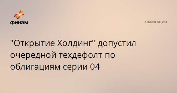 """""""Открытие Холдинг"""" допустил очередной техдефолт по облигациям серии 04"""