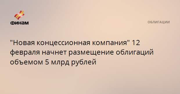 """""""Новая концессионная компания"""" 12 февраля начнет размещение облигаций объемом 5 млрд рублей"""