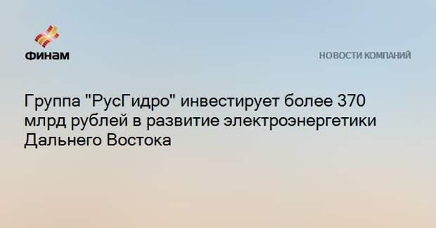 """Группа """"РусГидро"""" инвестирует более 370 млрд рублей в развитие электроэнергетики Дальнего Востока"""
