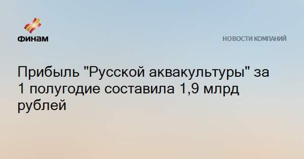 """Прибыль """"Русской аквакультуры"""" за 1 полугодие составила 1,9 млрд рублей"""