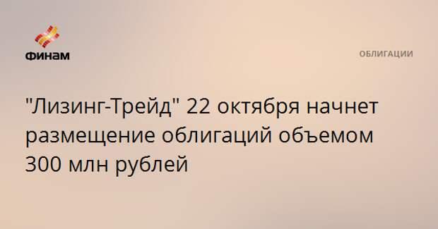 """""""Лизинг-Трейд"""" 22 октября начнет размещение облигаций объемом 300 млн рублей"""