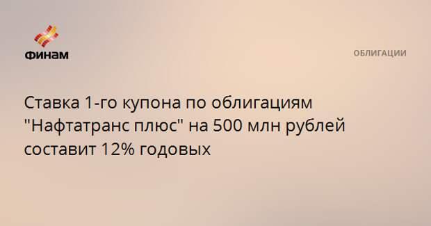 """Ставка 1-го купона по облигациям """"Нафтатранс плюс"""" на 500 млн рублей составит 12% годовых"""