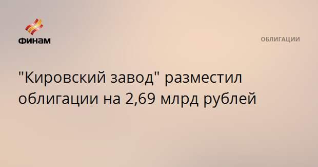 """""""Кировский завод"""" разместил облигации на 2,69 млрд рублей"""