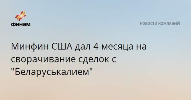 """Минфин США дал 4 месяца на сворачивание сделок с """"Беларуськалием"""""""