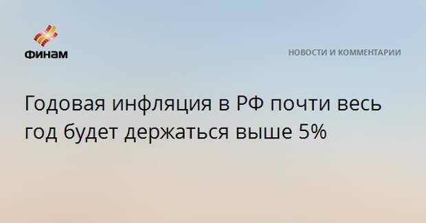 Годовая инфляция в РФ почти весь год будет держаться выше 5%