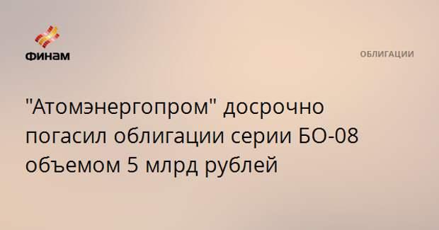 """""""Атомэнергопром"""" досрочно погасил облигации серии БО-08 объемом 5 млрд рублей"""