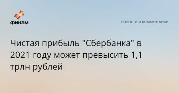 """Чистая прибыль """"Сбербанка"""" в 2021 году может превысить 1,1 трлн рублей"""