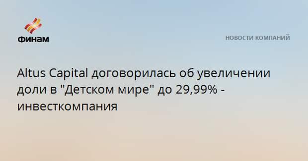 """Altus Capital увеличивает свой пакет в """"Детском мире"""" до 29,99%"""