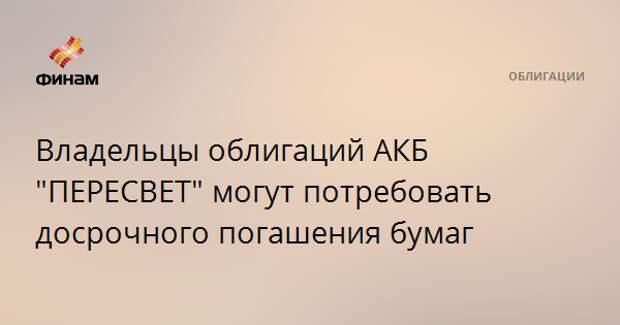 """Владельцы облигаций АКБ """"ПЕРЕСВЕТ"""" могут потребовать досрочного погашения бумаг"""