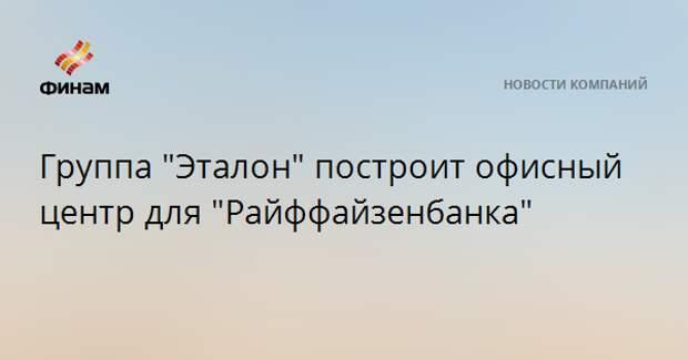 """Группа """"Эталон"""" построит офисный центр для """"Райффайзенбанка"""""""
