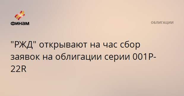 """""""РЖД"""" открывают на час сбор заявок на облигации серии 001P-22R"""