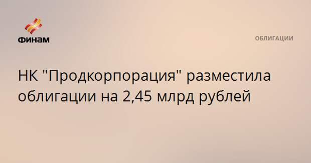 "НК ""Продкорпорация"" разместила облигации на 2,45 млрд рублей"