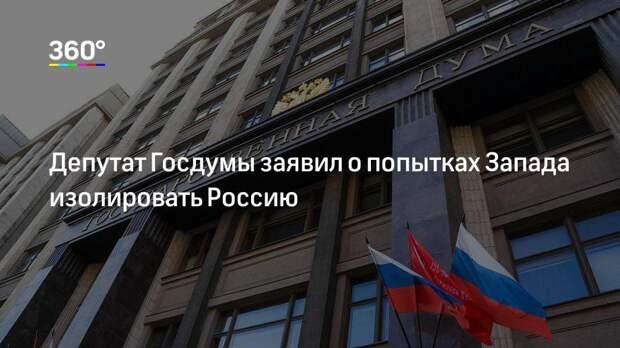 Депутат Госдумы заявил о попытках Запада изолировать Россию