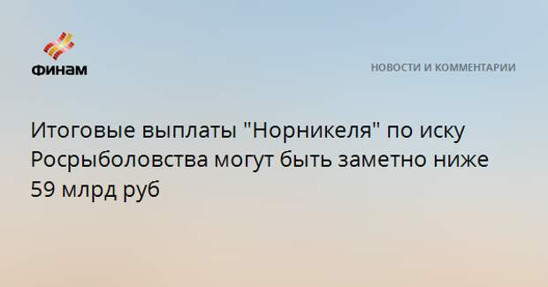 """Итоговые выплаты """"Норникеля"""" по иску Росрыболовства могут быть заметно ниже 59 млрд рублей"""