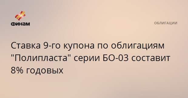 """Ставка 9-го купона по облигациям """"Полипласта"""" серии БО-03 составит 8% годовых"""