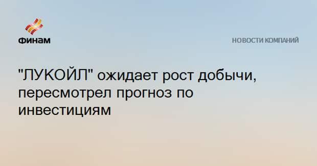 """""""ЛУКОЙЛ"""" ожидает рост добычи, пересмотрел прогноз по инвестициям"""