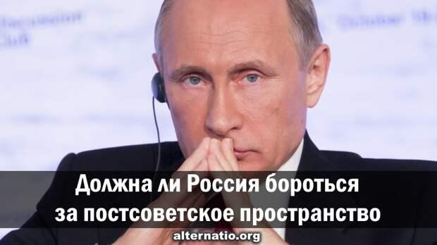 Должна ли Россия бороться за постсоветское пространство