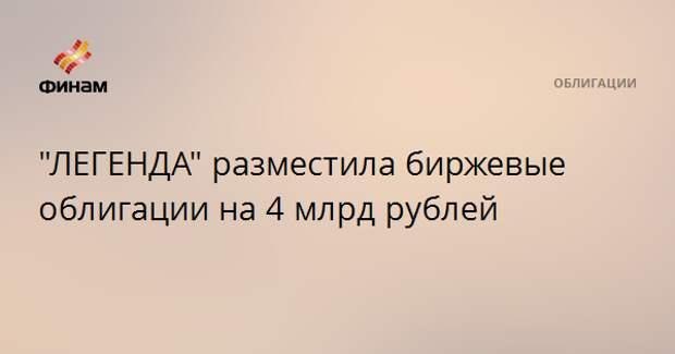 """ЛЕГЕНДА"" разместила биржевые облигации на 4 млрд рублей"