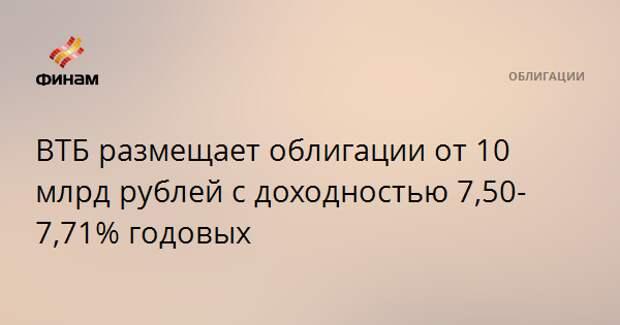 ВТБ размещает облигации от 10 млрд рублей с доходностью 7,50-7,71% годовых