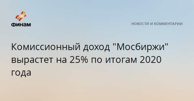 """Комиссионный доход """"Мосбиржи"""" вырастет на 25% по итогам 2020 года"""