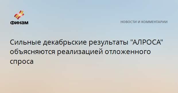 """Сильные декабрьские результаты """"АЛРОСА"""" объясняются реализацией отложенного спроса"""