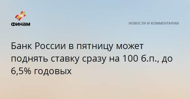 Банк России в пятницу может поднять ставку сразу на 100 б.п., до 6,5% годовых