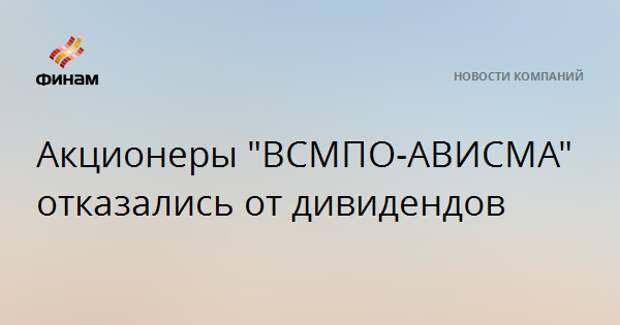 "Акционеры ""ВСМПО-АВИСМА"" отказались от дивидендов"