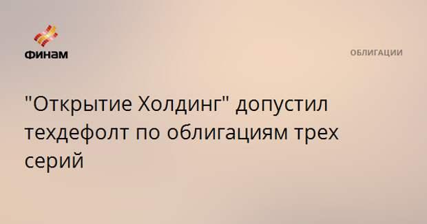 """""""Открытие Холдинг"""" допустил техдефолт по облигациям трех серий"""