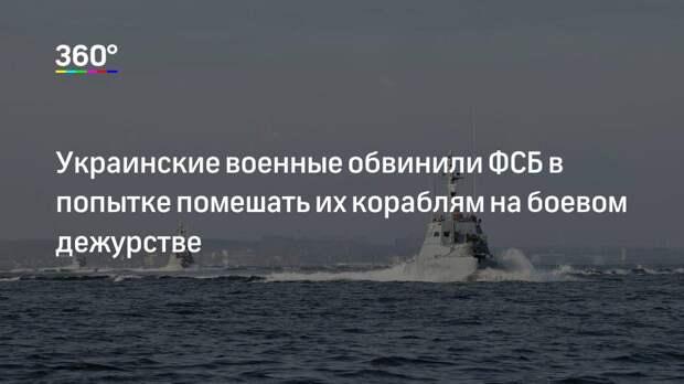 Украинские военные обвинили ФСБ в попытке помешать их кораблям на боевом дежурстве