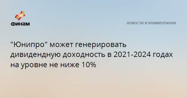 """""""Юнипро"""" может генерировать дивидендную доходность в 2021-2024 годах на уровне не ниже 10%"""