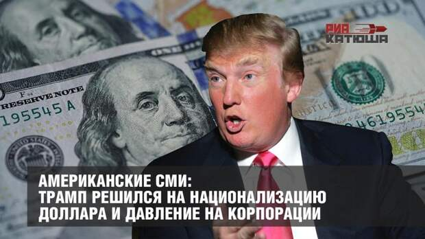 Американские СМИ: Трамп решился на национализацию доллара и давление на корпорации