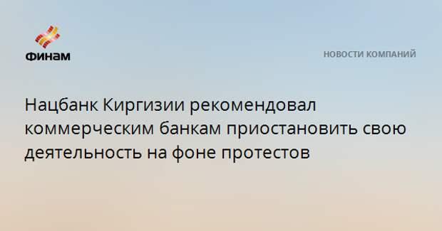 Нацбанк Киргизии рекомендовал коммерческим банкам приостановить свою деятельность на фоне протестов