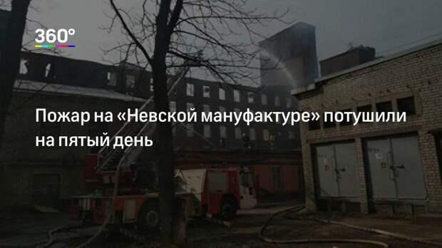 Пожар на «Невской мануфактуре» потушили на пятый день
