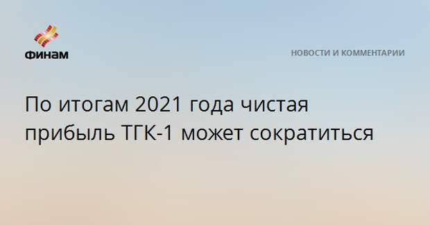 По итогам 2021 года чистая прибыль ТГК-1 может сократиться