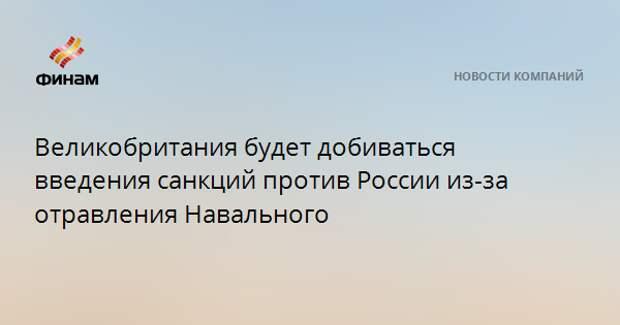 Великобритания будет добиваться введения санкций против России из-за отравления Навального