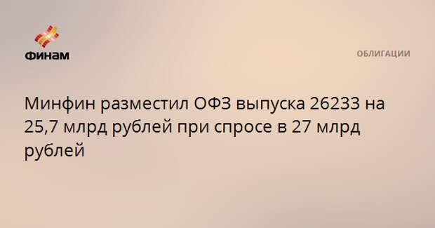 Минфин разместил ОФЗ выпуска 26233 на 25,7 млрд рублей при спросе в 27 млрд рублей