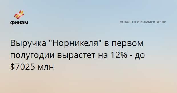 """Выручка """"Норникеля"""" в первом полугодии вырастет на 12% - до $7025 млн"""